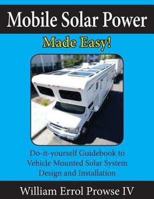 Mobile Solar Power Made Easy!: Mobile 12 volt off grid solar system design and installation. RV's, Vans, Cars and boats! Do-it-yourself step by step i