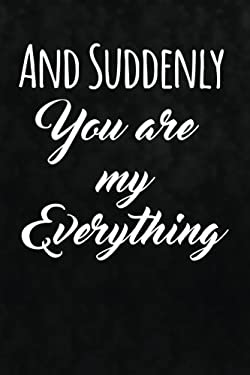 And Suddenly You Are My Everything: Writing Journal Lined, Diary, Notebook for Men & Women (Sweet Love Pages)