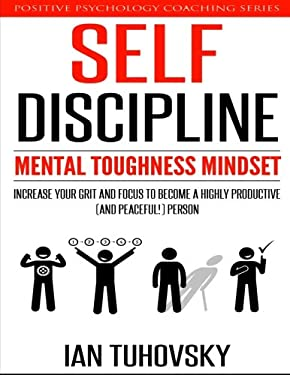 Self-Discipline: Mental Toughness Mindset: Increase Your Grit and Focus to Become a Highly Productive (and Peaceful!) Person (Positive Psychology Coac