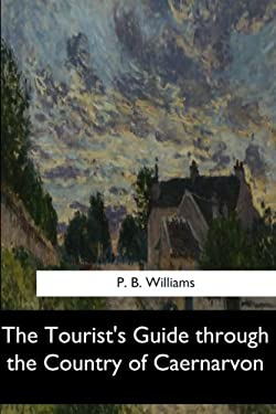 The Tourist's Guide through the Country of Caernarvon