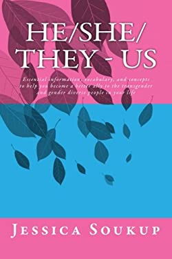 He/She/They - Us: Essential information, vocabulary, and concepts to help you become a better ally to the transgender and gender diverse people in you