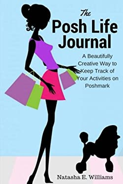 The Posh Life Journal: A Beautifully Creative Way to Keep Track of Your Activities on Poshmark (Volume 1)