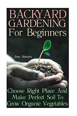 Backyard Gardening For Beginners: Choose Right Place And Make Perfect Soil To Grow Organic Vegetables