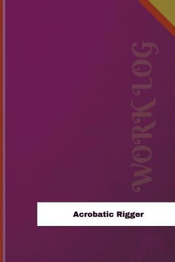 Acrobatic Rigger Work Log: Work Journal, Work Diary, Log - 120 pages, 6 x 9 inches (Orange Logs/Work Log)