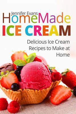 Homemade Ice Cream: Delicious Ice Cream Recipes to Make at Home