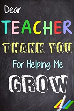 Dear Teacher Thank You For Helping Me Grow: Teacher Appreciation Gift | Messages and Quotes|6x 9 Lined Notebook| Work Book |Planner | Special Notebook