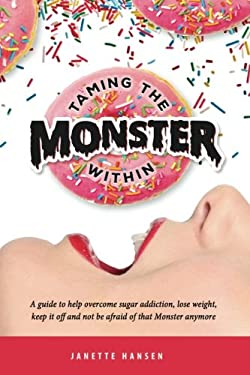 Taming the Monster Within: A guide to help overcome sugar addiction, lose weight, keep it off and not be afraid of that Monster ever again