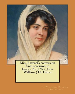 Miss Ravenel's conversion from secession to loyalty. By: J. W. ( John William ) De Forest