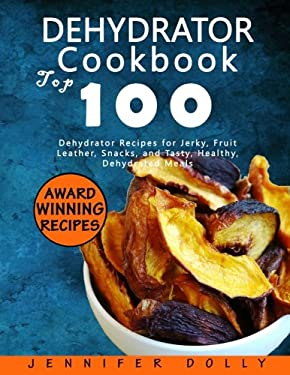Dehydrator Cookbook: Top 100 Dehydrator Recipes for Jerky, Fruit Leather, Snacks, and Tasty, Healthy, Dehydrated Meals