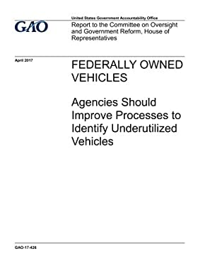 Federally owned vehicles, agencies should improve processes to identify underutilized vehicles : report to the Committee on Oversight and Government R