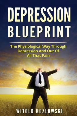 Depression Blueprint: The Physiological Way Through Depression And Out Of All That Pain