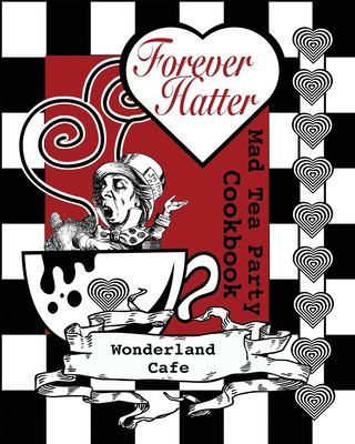 Forever Hatter: Mad Tea Party Cookbook (These Aint No Confidential, Top-Secret Recipes from Literary Kitchens Kinda Cookbooks) (Volume 1)