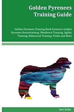 Golden Pyrenees Training Guide Golden Pyrenees Training Book Features: Golden Pyrenees Housetraining, Obedience Training, Agility Training, Behavioral