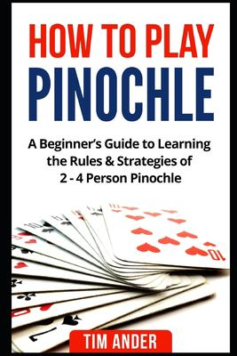 How to Play Pinochle: A Beginners Guide to Learning the Rules & Strategies of 2 - 4 Person Pinochle