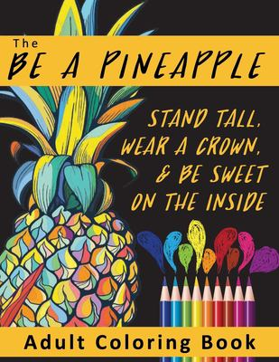The Be A Pineapple  - Stand Tall, Wear A Crown, And Be Sweet On The Inside Adult Coloring Book: Relaxing Tropical Adult Coloring Pages for Mindfulness