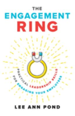 The Engagement Ring: Practical Leadership Skills for Engaging Your Employees