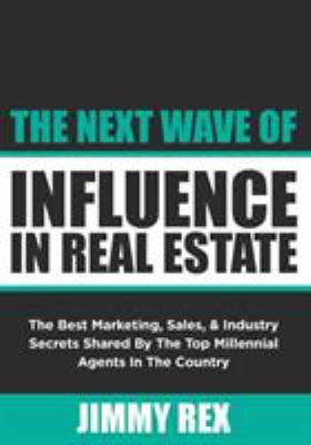 The Next Wave of Influence in Real Estate: The Best Marketing, Sales, and Industry Secrets Shared by the Top Millennial Real Estate Agents in the Coun