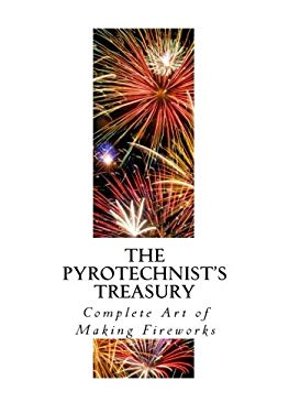 The Pyrotechnist's Treasury: Complete Art of Making Fireworks (A Guide to Making Fireworks and Pyrotechnics)
