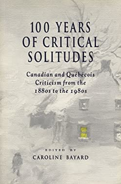 100 Years of Critical Solitudes: Canadian and Quebecois Criticism from the 1880s to the 1980s 9781550221176