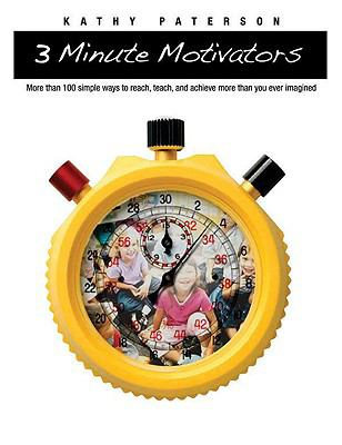3-Minute Motivators: More Than 100 Simple Ways to Reach, Teach, and Achieve More Than You Ever Imagined