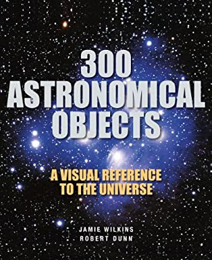300 Astronomical Objects: A Visual Reference to the Universe 9781554078127