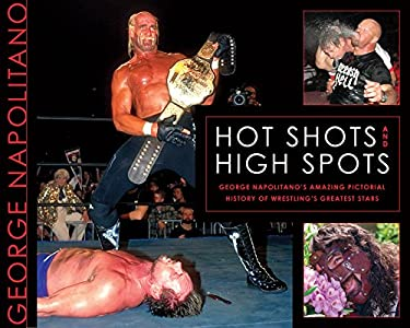 Hot Shots and High Spots: George Napolitano's Amazing Pictorial History of Wrestling's Greatest Stars 9781550229967