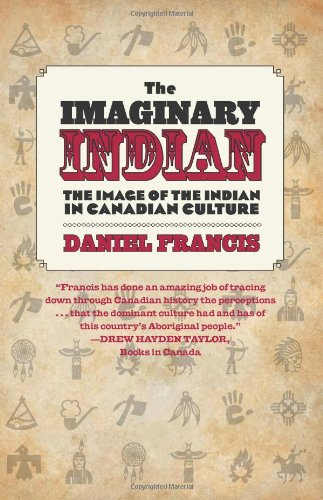 The Imaginary Indian: The Image of the Indian in Canadian Culture 9781551524252