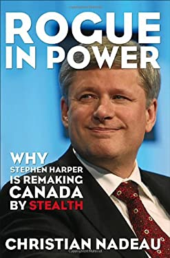 Rogue in Power: Why Stephen Harper Is Remaking Canada by Stealth 9781552777305
