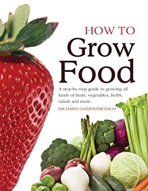 How to Grow Food: A Step-By-Step Guide to Growing All Kinds of Fruits, Vegetables, Herbs, Salads and More 9781554078066