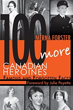 100 More Canadian Heroines: Famous and Forgotten Faces 9781554889709