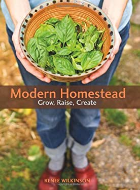 Modern Homestead: Grow, Raise, Create 9781555917487