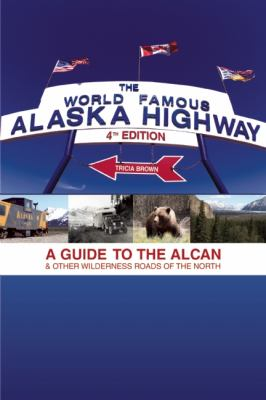 The World-Famous Alaska Highway: A Guide to the Alcan & Other Wilderness Roads of the North 9781555917494