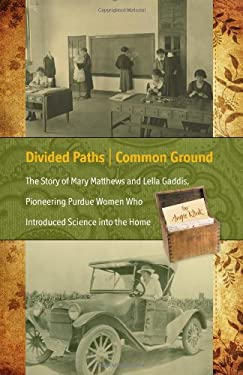 Divided Paths, Common Ground: The Story of Mary Matthews and Lella Gaddis, Pioneering Purdue Women Who Introduced Science Into the Home 9781557535917