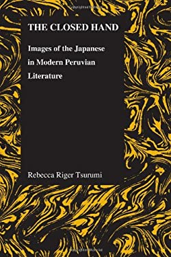 The Closed Hand: Images of the Japanese in Modern Peruvian Literature 9781557536075