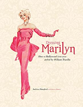 Dressing Marilyn: How a Hollywood Icon Was Styled by William Travilla 9781557838469