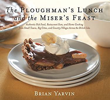 The Ploughman's Lunch and the Miser's Feast: Authentic Pub Food, Restaurant Fare, and Home Cooking from Small Towns, Big Cities, and Country Villages 9781558324138