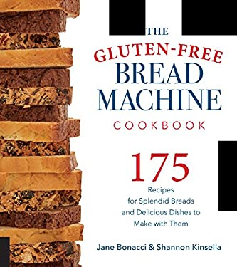 The Gluten-Free Bread Machine Cookbook: 175 Recipes for Splendid Breads and Delicious Dishes to Make with Them