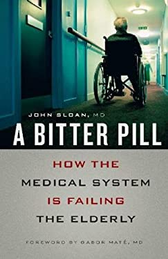 A Bitter Pill: How the Medical System Is Failing the Elderly 9781553654551