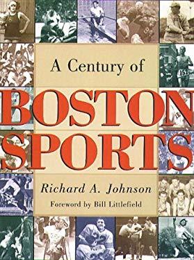 A Century of Boston Sports Century of Boston Sports Century of Boston Sports Century of Boston Sports Century of Bosto 9781555534561