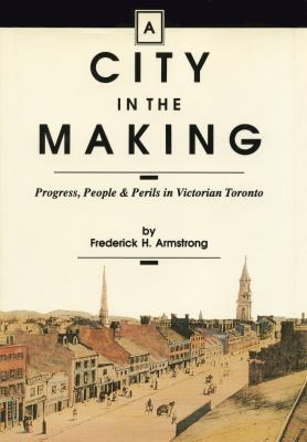 A City in the Making: Progress, People and Perils in Victorian Toronto 9781550020267