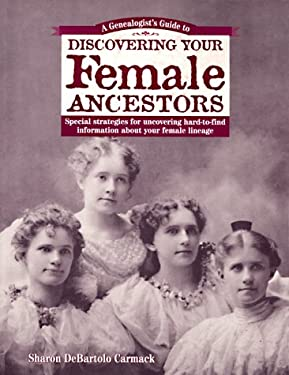 A Genealogist's Guide to Discovering Your Female Ancestors: Special Strategies for Uncovering Hard-To-Find Information about Your Female Lineage 9781558704725