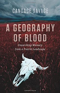 A Geography of Blood: Unearthing Memory from a Prairie Landscape 9781553652342