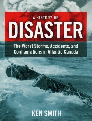 A History of Disaster: The Worst Storms, Accidents, and Conflagrations in Atlantic Canada 9781551096513