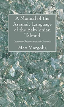 A Manual of the Aramaic Language of the Babylonian Talmud: Grammar Chrestomathy and Glossaries 9781556357602