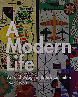 A Modern Life: Art and Design in British Columbia 1945-60 9781551521718