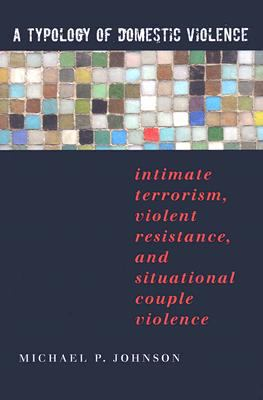 A Typology of Domestic Violence: Intimate Terrorism, Violent Resistance, and Situational Couple Violence 9781555536947