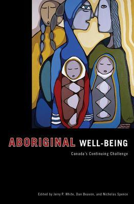 Aboriginal Well-Being: Canada's Continuing Challenge - White, Jerry / Beavon, Dan / Spence, Nicholas