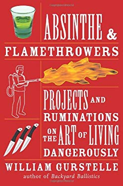 Absinthe & Flamethrowers: Projects and Ruminations on the Art of Living Dangerously 9781556528224