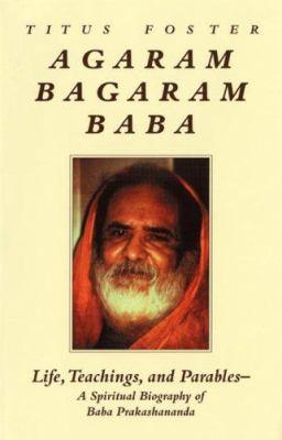 Agaram Bagaram Baba: Life, Teachings, and Parables -- A Spiritual Biography of Baba Prakashananda 9781556432873