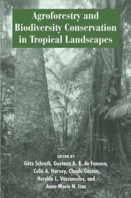 Agroforestry and Biodiversity Conservation in Tropical Landscapes 9781559633574